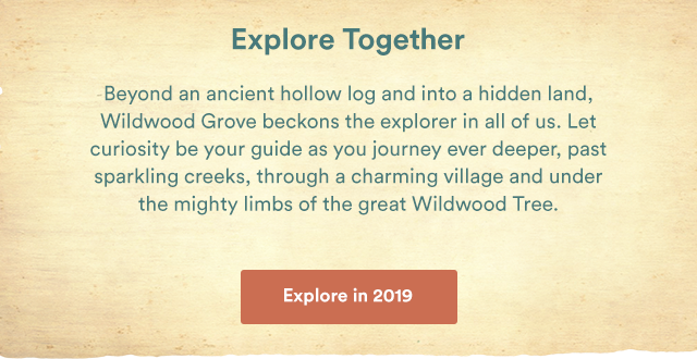 Explore Together. Beyond an ancient hollow log and into a hidden land, Wildwood Grove beckons the explorer in all of us. Let curiosity be your guide as you journey ever deeper, past sparkling creeks, through a charming village and under the mighty limbs of the great Wildwood Tree. - Explore in 2019
