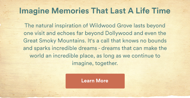 Imagine Memories That Last A Life Time. The natural inspiration of Wildwood Grove lasts beyond one visit and echoes far beyond Dollywood and even the Great Smoky Mountains. It's a call that knows no bounds and sparks incredible dreams - dreams that can make the world an incredible place, as long as we contintue to imagine, togther. - Learn More
