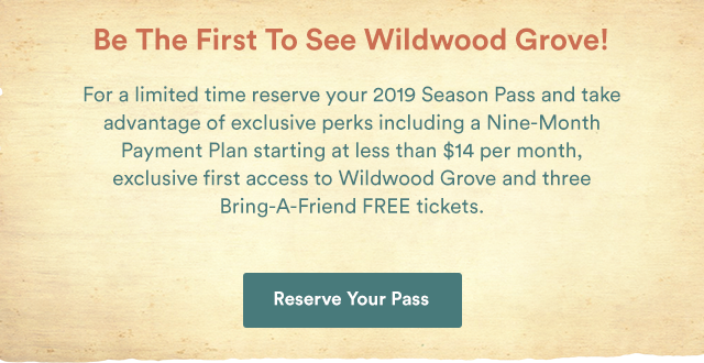 Be The First To See Wildwood Grove! For a limited time reserve your 2019 and take advantage of exclusive perks including a Nine-Month Payment Plan starting at $14 per month, exclusive first-access to Wildwood Grove and three Bring-A-Friend FREE tickets. - Reserve Your Pass